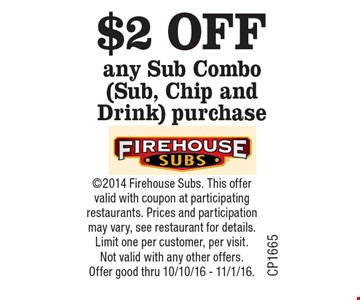 $2 OFF any Sub Combo (Sub, Chip and Drink) purchase. 2014 Firehouse Subs. This offer valid with coupon at participating restaurants. Prices and participation may vary, see restaurant for details. Limit one per customer, per visit. Not valid with any other offers. Offer good thru 10/10/16 - 11/1/16.