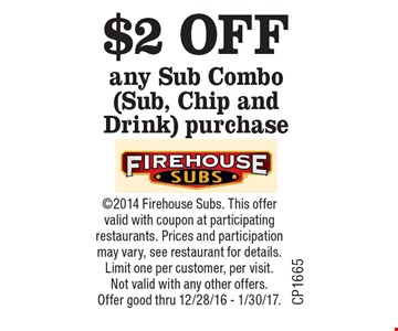 $2 OFF any Sub Combo (Sub, Chip and Drink) purchase. 2014 Firehouse Subs. This offer valid with coupon at participating restaurants. Prices and participation may vary, see restaurant for details. Limit one per customer, per visit. Not valid with any other offers. Offer good thru 12/28/16 - 1/30/17.