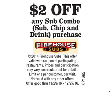 $2 OFF any Sub Combo (Sub, Chip and Drink) purchase. 2014 Firehouse Subs. This offer valid with coupon at participating restaurants. Prices and participation may vary, see restaurant for details. Limit one per customer, per visit. Not valid with any other offers. Offer good thru 11/29/16 - 12/27/16.