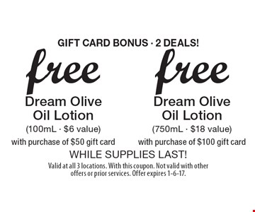 GIFT CARD BONUS - 2 DEALS! Free Dream Olive Oil Lotion (750mL - $18 value) with purchase of $100 gift card OR Free Dream Olive Oil Lotion (100mL - $6 value) with purchase of $50 gift card. WHILE SUPPLIES LAST! Valid at all 3 locations. With this coupon. Not valid with other offers or prior services. Offer expires 1-6-17.