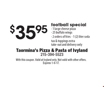 $35.95 football special - 1 large cheese pizza, 25 buffalo wings, 2 orders of fries, 1 (2) liter soda. Tax & toppings extra. Take-out and delivery only. With this coupon. Valid at Ivyland only. Not valid with other offers. Expires 1-6-17.