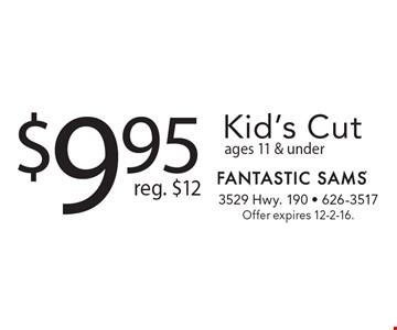 $9.95 Kid's Cut. Reg. $12 ages 11 & under. Offer expires 12-2-16.
