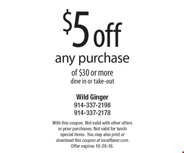 $5 off any purchase of $30 or more dine in or take-out. With this coupon. Not valid with other offers or prior purchases. Not valid for lunch special items. You may also print or download this coupon at localflavor.com. Offer expires 10-28-16.