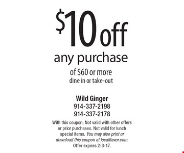 $10 off any purchase of $60 or more. Dine in or take-out. With this coupon. Not valid with other offers or prior purchases. Not valid for lunch special items. You may also print or download this coupon at localflavor.com. Offer expires 2-3-17.
