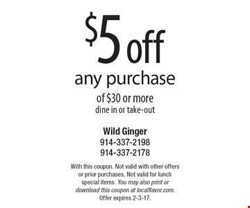 $5 off any purchase of $30 or more. Dine in or take-out. With this coupon. Not valid with other offers or prior purchases. Not valid for lunch special items. You may also print or download this coupon at localflavor.com. Offer expires 2-3-17.