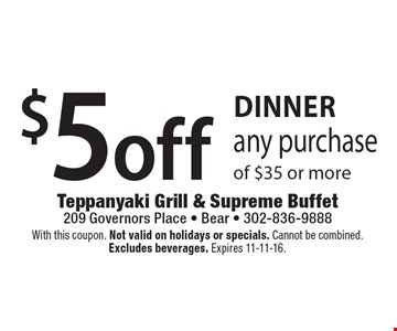 DINNER $5 off any purchase of $35 or more. With this coupon. Not valid on holidays or specials. Cannot be combined.Excludes beverages. Expires 11-11-16.