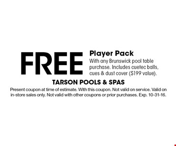 Free Player Pack With any Brunswick pool table purchase. Includes cuetec balls, cues & dust cover ($199 value).. Present coupon at time of estimate. With this coupon. Not valid on service. Valid on in-store sales only. Not valid with other coupons or prior purchases. Exp. 10-31-16.