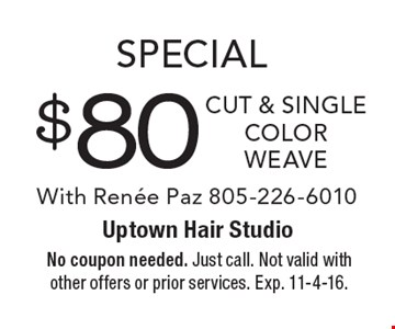 Special $80 cut & single color weave With Renee Paz 805-226-6010. No coupon needed. Just call. Not valid with other offers or prior services. Exp. 11-4-16.