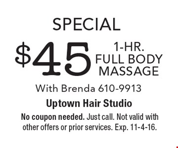 Special $45 1-Hr. full body massage With Brenda 610-9913. No coupon needed. Just call. Not valid with other offers or prior services. Exp. 11-4-16.