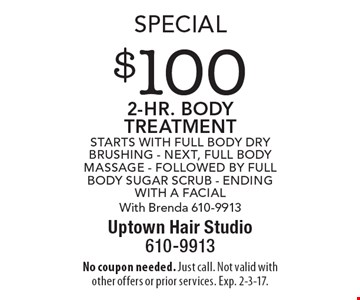 Special $100 2-hr. body TREATMENT. Starts with Full Body Dry Brushing - next, Full Body Massage - followed by Full Body Sugar Scrub - ending with A Facial With Brenda 610-9913. No coupon needed. Just call. Not valid with other offers or prior services. Exp. 2-3-17.