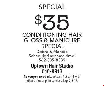 Special $35 conditioning Hair Gloss & Manicure special Debra & Mandie Scheduled at same time! 562-335-8339. No coupon needed. Just call. Not valid with other offers or prior services. Exp. 2-3-17.