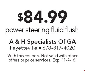 $84.99 power steering fluid flush. With this coupon. Not valid with other offers or prior services. Exp. 11-4-16.