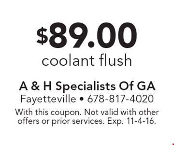 $89.00 coolant flush. With this coupon. Not valid with other offers or prior services. Exp. 11-4-16.