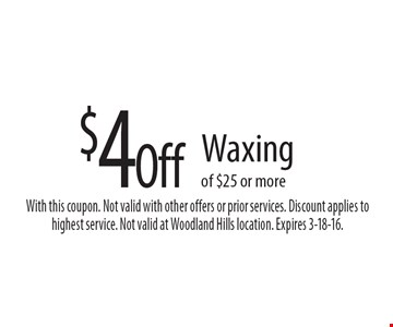 $4 Off Waxing of $25 or more. With this coupon. Not valid with other offers or prior services. Discount applies to highest service. Not valid at Woodland Hills location. Expires 3-18-16.