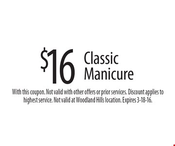 $16 Classic Manicure. With this coupon. Not valid with other offers or prior services. Discount applies to highest service. Not valid at Woodland Hills location. Expires 3-18-16.