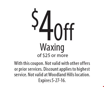 $4 Off Waxing of $25 or more. With this coupon. Not valid with other offers or prior services. Discount applies to highest service. Not valid at Woodland Hills location. Expires 5-27-16.