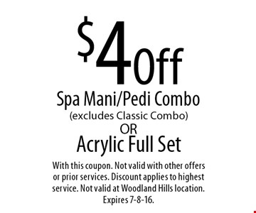 $4Off Acrylic Full SetSpa Mani/Pedi Combo (excludes Classic Combo). With this coupon. Not valid with other offers or prior services. Discount applies to highest service. Not valid at Woodland Hills location. Expires 7-8-16.