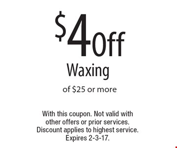 $4 Off Waxing of $25 or more. With this coupon. Not valid with other offers or prior services. Discount applies to highest service. Expires 2-3-17.