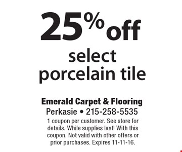 25% off select porcelain tile. 1 coupon per customer. See store for details. While supplies last! With this coupon. Not valid with other offers or prior purchases. Expires 11-11-16.