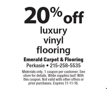 20% off luxury vinyl flooring. Materials only. 1 coupon per customer. See store for details. While supplies last! With this coupon. Not valid with other offers or prior purchases. Expires 11-11-16.