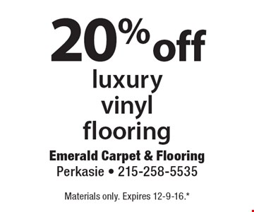 20% off luxury vinyl flooring. Materials only. Expires 12-9-16.*All coupons must be given at time measure is set up. No coupons will be taken after quote is given. 1 coupon per customer. See store for details. While supplies last! With this coupon. Not valid with other offers or prior purchases.