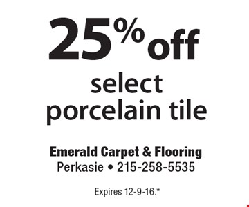 25%off select porcelain tile. Expires 12-9-16.*All coupons must be given at time measure is set up. No coupons will be taken after quote is given. 1 coupon per customer. See store for details. While supplies last! With this coupon. Not valid with other offers or prior purchases.