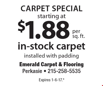 Carpet Special! Starting at $1.88 per sq. ft. for in-stock carpet. Installed with padding. Expires 1-6-17. **All coupons must be given at time measure is set up. No coupons will be taken after quote is given. 1 coupon per customer. See store for details. While supplies last! With this coupon. Not valid with other offers or prior purchases.