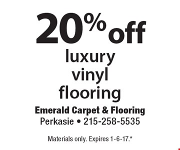 20% off luxury vinyl flooring. Materials only. Expires 1-6-17. **All coupons must be given at time measure is set up. No coupons will be taken after quote is given. 1 coupon per customer. See store for details. While supplies last! With this coupon. Not valid with other offers or prior purchases.