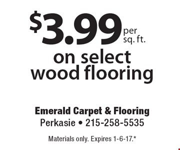 $3.99 per sq. ft. on select wood flooring. Materials only. Expires 1-6-17. **All coupons must be given at time measure is set up. No coupons will be taken after quote is given. 1 coupon per customer. See store for details. While supplies last! With this coupon. Not valid with other offers or prior purchases.