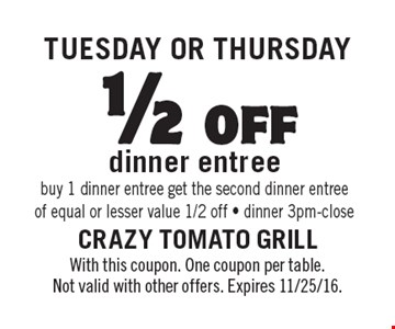 Tuesday OR Thursday 1/2off dinner entree. Buy 1 dinner entree get the second dinner entree of equal or lesser value 1/2 off. Dinner 3pm-close. With this coupon. One coupon per table. Not valid with other offers. Expires 11/25/16.