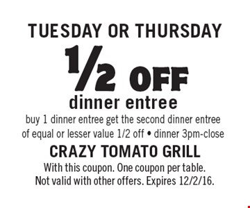 Tuesday OR Thursday 1/2off dinner entree. Buy 1 dinner entree get the second dinner entree of equal or lesser value 1/2 off - dinner 3pm-close. With this coupon. One coupon per table. Not valid with other offers. Expires 12/2/16.