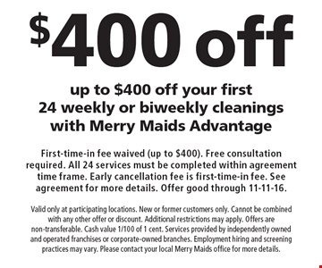 Up to $400 off your first 24 weekly or biweekly cleanings with Merry Maids Advantage. Valid only at participating locations. New or former customers only. Cannot be combined with any other offer or discount. Additional restrictions may apply. Offers are non-transferable. Cash value 1/100 of 1 cent. Services provided by independently owned and operated franchises or corporate-owned branches. Employment hiring and screening practices may vary. Please contact your local Merry Maids office for more details.. First-time-in fee waived (up to $400). Free consultation required. All 24 services must be completed within agreement time frame. Early cancellation fee is first-time-in fee. See agreement for more details. Offer good through 11-11-16.