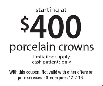 Starting at $400 porcelain crowns. Limitations apply. Cash patients only. With this coupon. Not valid with other offers or prior services. Offer expires 12-2-16.