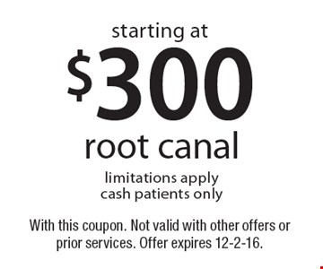 Starting at $300 root canal. Limitations apply. Cash patients only. With this coupon. Not valid with other offers or prior services. Offer expires 12-2-16.