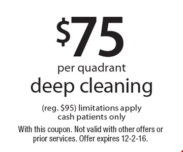 $75 per quadrant deep cleaning (reg. $95.) Limitations apply. Cash patients only. With this coupon. Not valid with other offers or prior services. Offer expires 12-2-16.