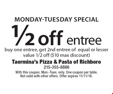MONDAY-TUESDAY SPECIAL 1/2 off entree. Buy one entree, get 2nd entree of equal or lesser value 1/2 off ($10 max discount). With this coupon. Mon.-Tues. only. One coupon per table.Not valid with other offers. Offer expires 11/11/16.