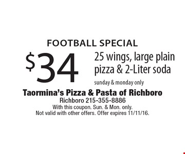 Football Special: $34 25 wings, large plain pizza & 2-Liter soda. Sunday & Monday only. With this coupon. Sun. & Mon. only. Not valid with other offers. Offer expires 11/11/16.