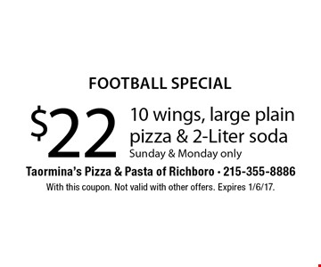 football special $22 10 wings, large plain pizza & 2-Liter soda Sunday & Monday only. With this coupon. Not valid with other offers. Expires 1/6/17.