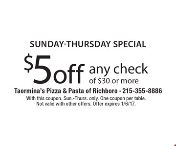 Sunday-Thursday special $5 off any check of $30 or more. With this coupon. Sun.-Thurs. only. One coupon per table.Not valid with other offers. Offer expires 1/6/17.
