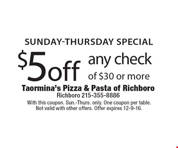 SUNDAY-THURSDAY SPECIAL. $5 off any check of $30 or more. With this coupon. Sun.-Thurs. only. One coupon per table. Not valid with other offers. Offer expires 12-9-16.