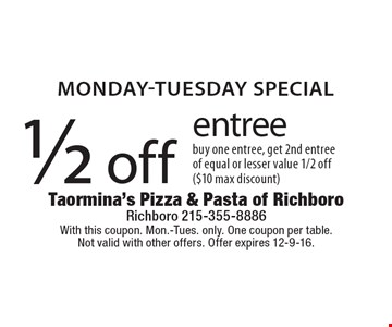 MONDAY-TUESDAY SPECIAL. 1/2 off entree. Buy one entree, get 2nd entree of equal or lesser value 1/2 off ($10 max discount). With this coupon. Mon.-Tues. only. One coupon per table. Not valid with other offers. Offer expires 12-9-16.
