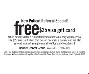 New Patient Referral Special! Free $25 visa gift card. When patients refer a friend/family member to us, they will receive a Free $25 Visa Card when that person becomes a patient and are also entered into a drawing to win a Free Sonicare Toothbrush! Limit 1 Visa Card every 90 days. Sonicare drawing is held every 90 days. Name of referral must be given at time of 1st visit. With this coupon. Not to be combined with any other offers. Transferable. Please share with your family and friends. Expires 11/25/16.