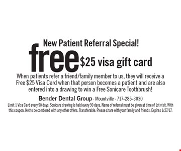 New Patient Referral Special! Free $25 visa gift card When patients refer a friend/family member to us, they will receive a Free $25 Visa Card when that person becomes a patient and are also entered into a drawing to win a Free Sonicare Toothbrush! Limit 1 Visa Card every 90 days. Sonicare drawing is held every 90 days. Name of referral must be given at time of 1st visit. With this coupon. Not to be combined with any other offers. Transferable. Please share with your family and friends. Expires 1/27/17.