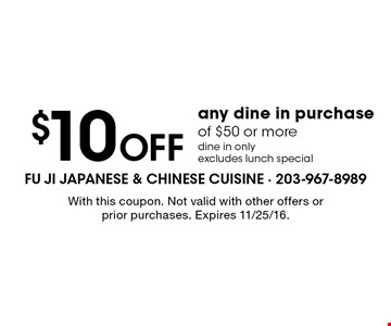 $10 Off any dine in purchase of $50 or more. dine in only. excludes lunch special. With this coupon. Not valid with other offers or prior purchases. Expires 11/25/16.