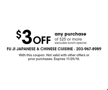 $3 Off any purchase of $25 or more. excludes lunch special. With this coupon. Not valid with other offers or prior purchases. Expires 11/25/16.