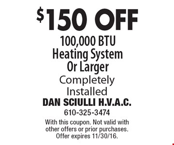 $150 OFF 100,000 BTU Heating System Or Larger Completely Installed. With this coupon. Not valid with other offers or prior purchases. Offer expires 11/30/16.