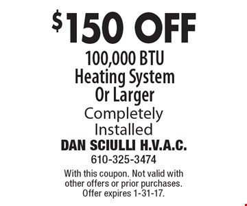 $150 off any 100,000 BTU heating system or larger, completely installed. With this coupon. Not valid with other offers or prior purchases. Offer expires 1-31-17.