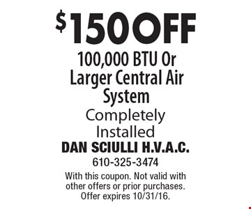 $150 OFF 100,000 BTU Or Larger Central Air System Completely Installed. With this coupon. Not valid with other offers or prior purchases. Offer expires 10/31/16.