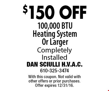 $150 OFF 100,000 BTU Heating System Or Larger Completely Installed. With this coupon. Not valid with other offers or prior purchases. Offer expires 12/31/16.