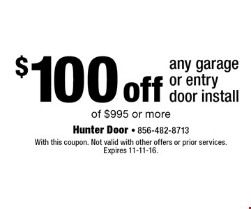 $100 off any garage or entry door install of $995 or more. With this coupon. Not valid with other offers or prior services. Expires 11-11-16.
